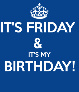 it-s-friday-it-s-my-birthday